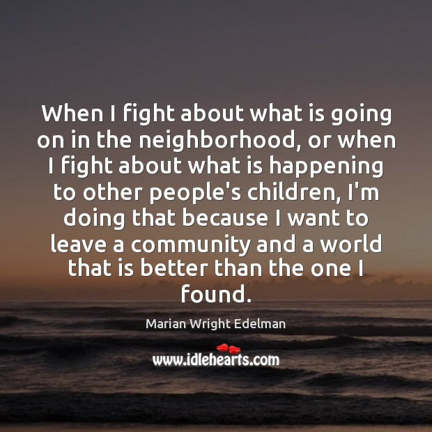 When I fight about what is going on in the neighborhood, or Marian Wright Edelman Picture Quote