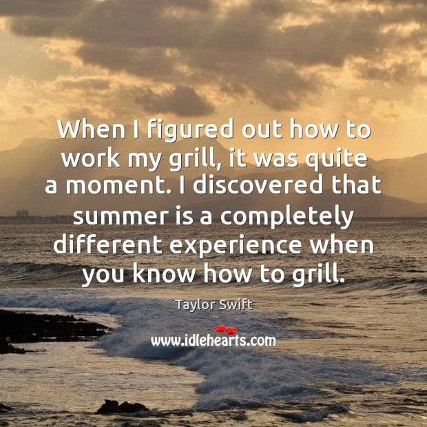 When I figured out how to work my grill, it was quite Taylor Swift Picture Quote