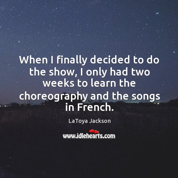 When I finally decided to do the show, I only had two weeks to learn the choreography and the songs in french. LaToya Jackson Picture Quote