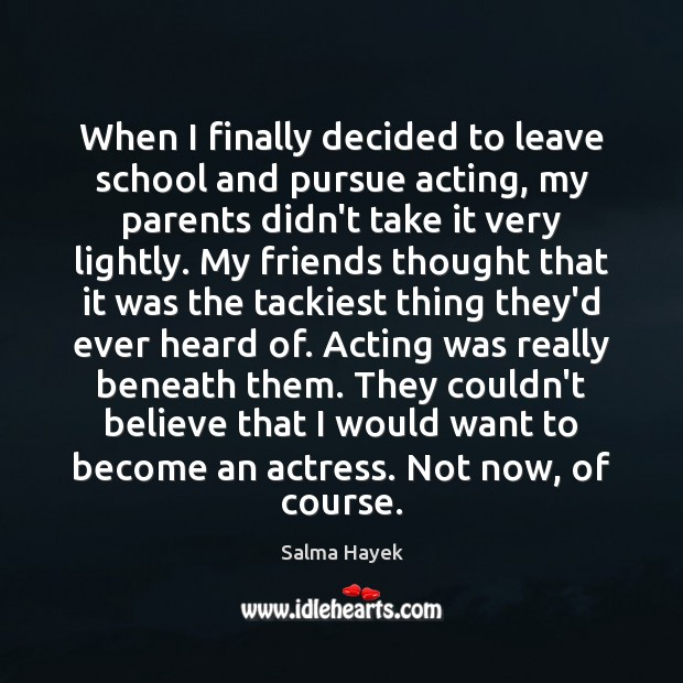 When I finally decided to leave school and pursue acting, my parents Salma Hayek Picture Quote