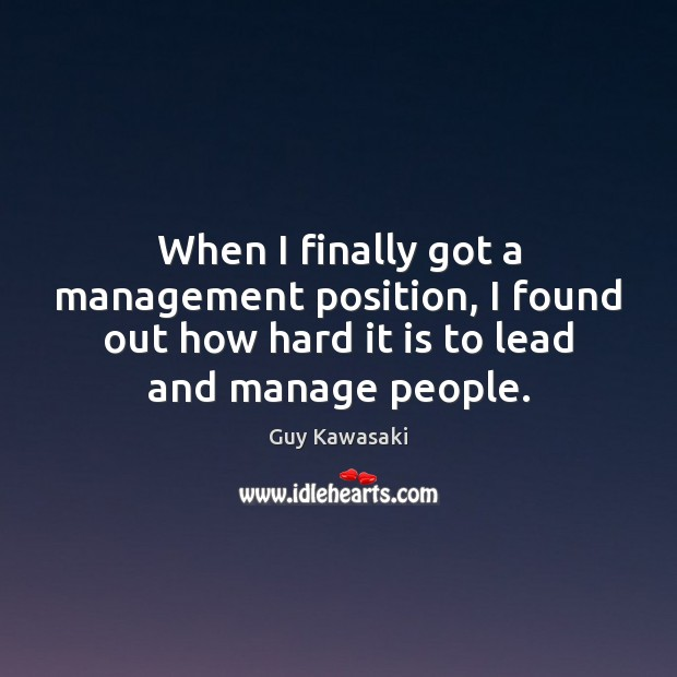 When I finally got a management position, I found out how hard Guy Kawasaki Picture Quote
