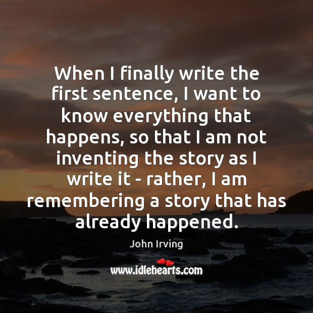 When I finally write the first sentence, I want to know everything John Irving Picture Quote