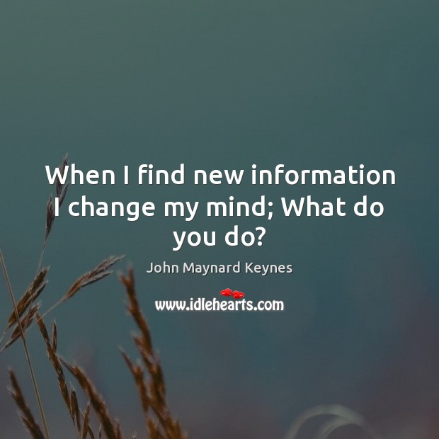 When I find new information I change my mind; What do you do? Image