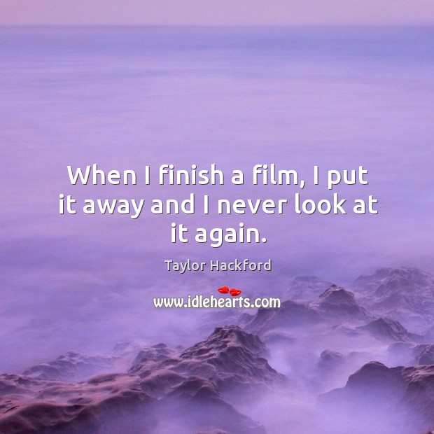 When I finish a film, I put it away and I never look at it again. Image