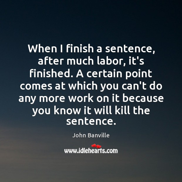 When I finish a sentence, after much labor, it's finished. A certain John Banville Picture Quote