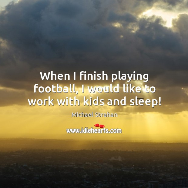 When I finish playing football, I would like to work with kids and sleep! Michael Strahan Picture Quote