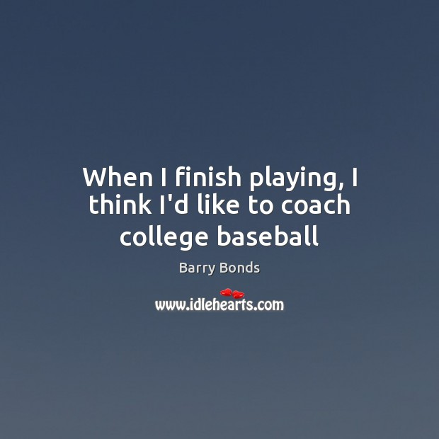 When I finish playing, I think I'd like to coach college baseball Barry Bonds Picture Quote