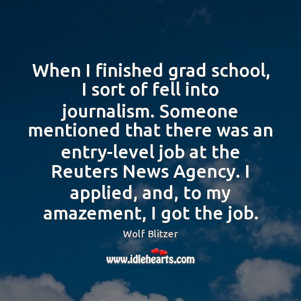 Wolf Blitzer Picture Quote image saying: When I finished grad school, I sort of fell into journalism. Someone