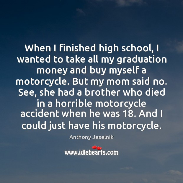 When I finished high school, I wanted to take all my graduation Graduation Quotes Image