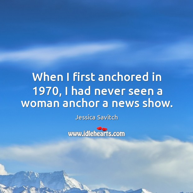 When I first anchored in 1970, I had never seen a woman anchor a news show. Image