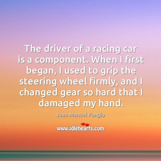 When I first began, I used to grip the steering wheel firmly, and I changed gear Juan Manuel Fangio Picture Quote