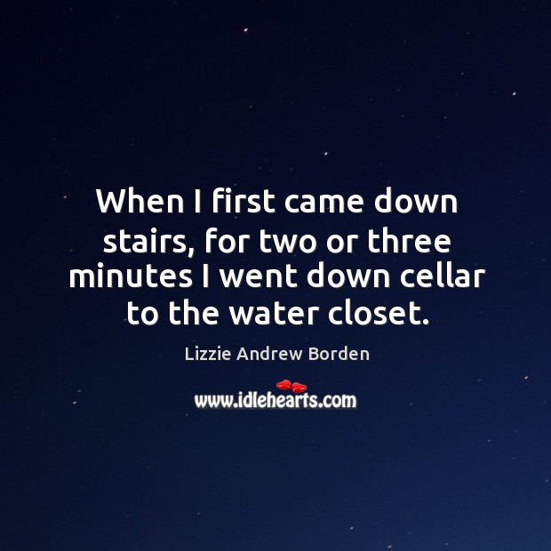 Image, When I first came down stairs, for two or three minutes I went down cellar to the water closet.