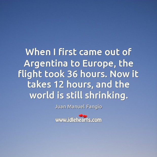 When I first came out of Argentina to Europe, the flight took 36 Juan Manuel Fangio Picture Quote