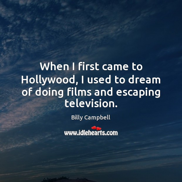 When I first came to Hollywood, I used to dream of doing films and escaping television. Billy Campbell Picture Quote
