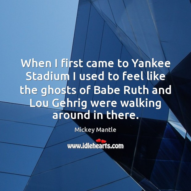 When I first came to Yankee Stadium I used to feel like Mickey Mantle Picture Quote