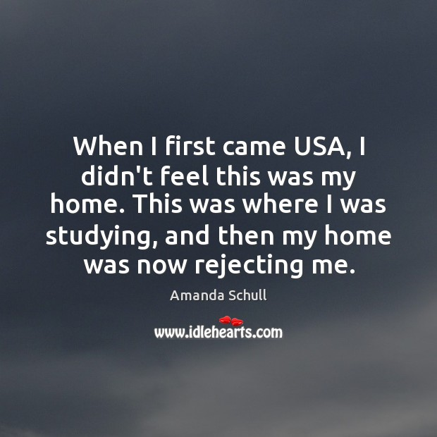 Image, When I first came USA, I didn't feel this was my home.