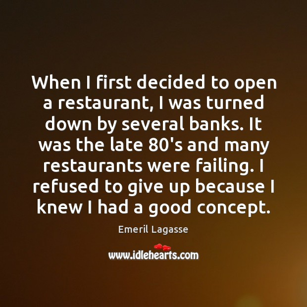 When I first decided to open a restaurant, I was turned down Emeril Lagasse Picture Quote