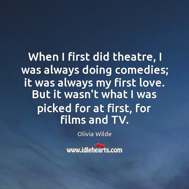 When I first did theatre, I was always doing comedies; it was Olivia Wilde Picture Quote