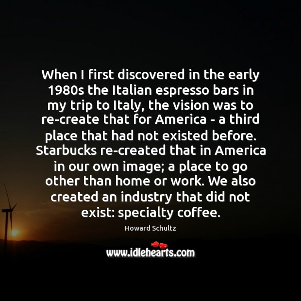 When I first discovered in the early 1980s the Italian espresso bars Howard Schultz Picture Quote