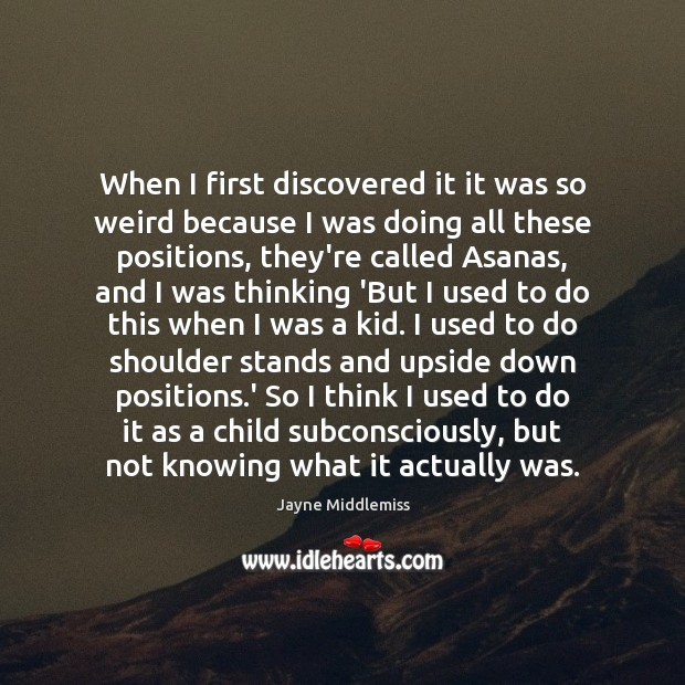 When I first discovered it it was so weird because I was Image