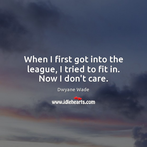 When I first got into the league, I tried to fit in. Now I don't care. Dwyane Wade Picture Quote