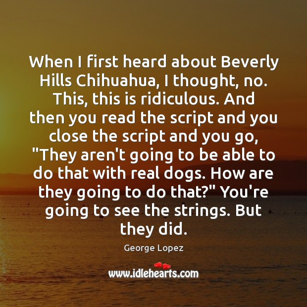 When I first heard about Beverly Hills Chihuahua, I thought, no. This, George Lopez Picture Quote