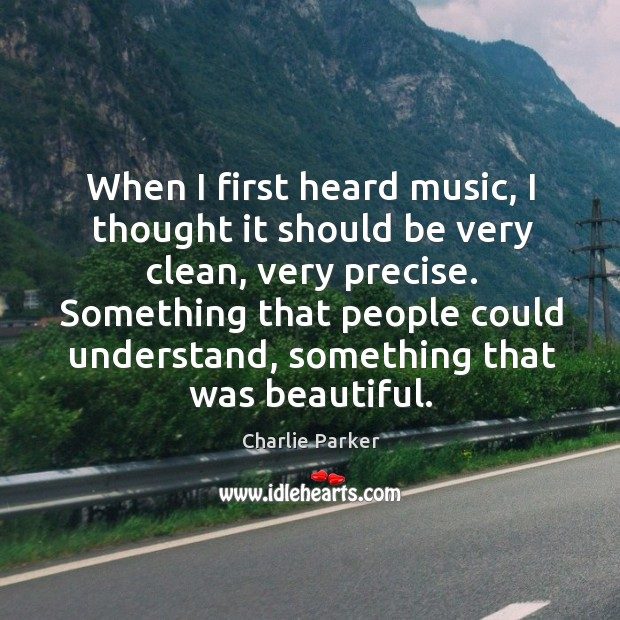 Image about When I first heard music, I thought it should be very clean,