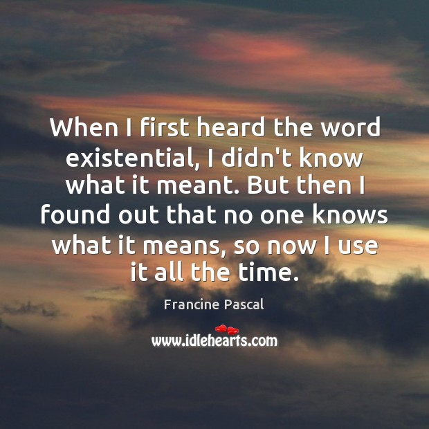 When I first heard the word existential, I didn't know what it Image