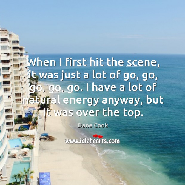 When I first hit the scene, it was just a lot of go, go, go, go, go. Image