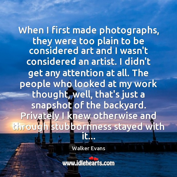 When I first made photographs, they were too plain to be considered Image