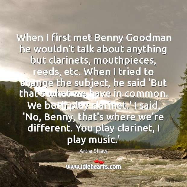 Image, When I first met Benny Goodman he wouldn't talk about anything but