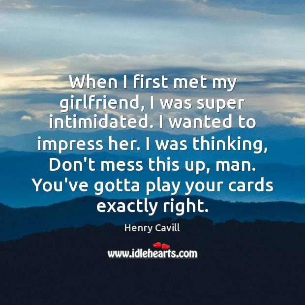 When I first met my girlfriend, I was super intimidated. I wanted Henry Cavill Picture Quote