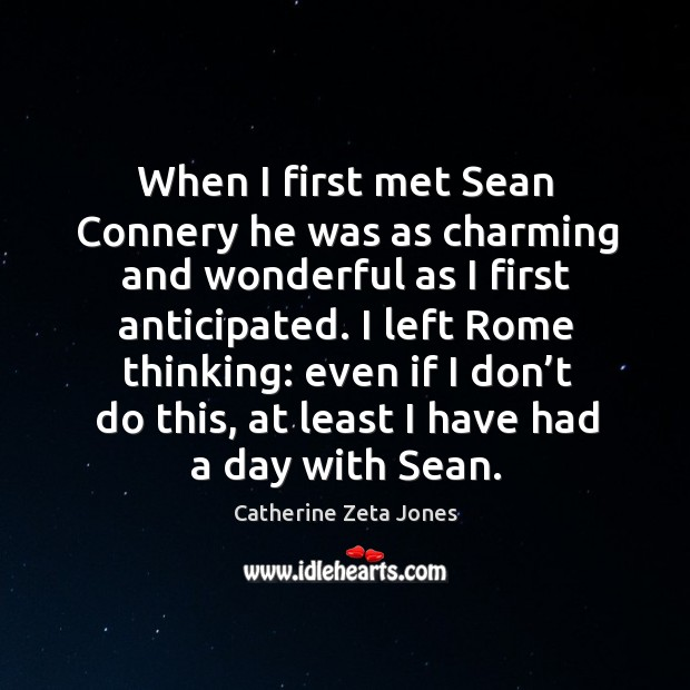 When I first met sean connery he was as charming and wonderful as I first anticipated. Catherine Zeta Jones Picture Quote