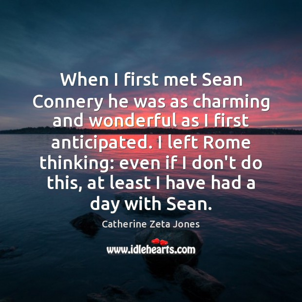 When I first met Sean Connery he was as charming and wonderful Catherine Zeta Jones Picture Quote