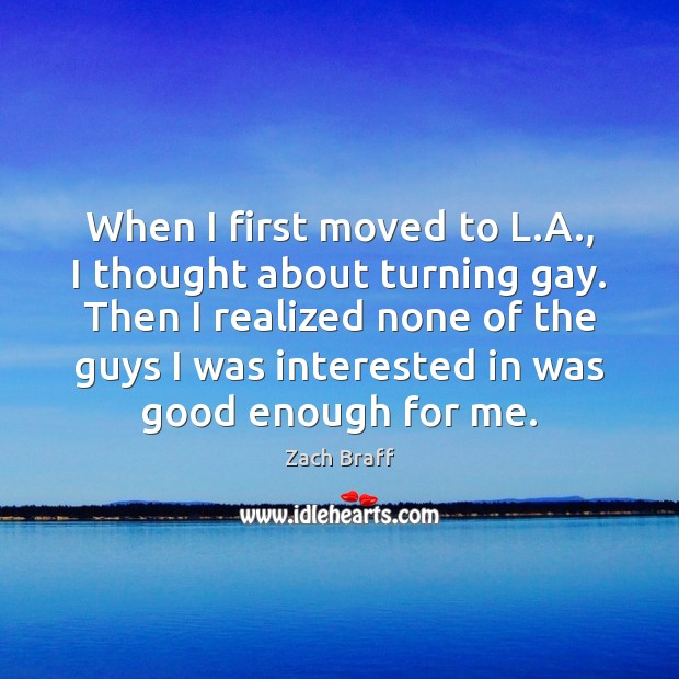 When I first moved to L.A., I thought about turning gay. Zach Braff Picture Quote