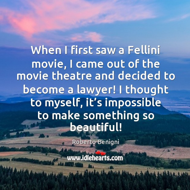 Image, When I first saw a fellini movie, I came out of the movie theatre and decided to become a lawyer!