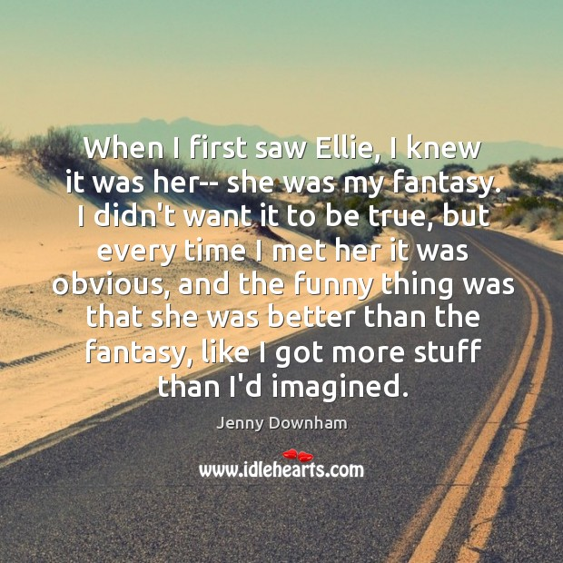 When I first saw Ellie, I knew it was her– she was Jenny Downham Picture Quote