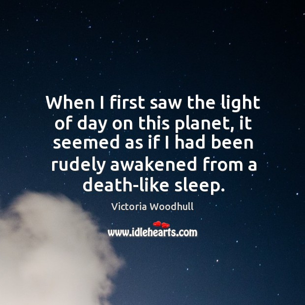 When I first saw the light of day on this planet, it Victoria Woodhull Picture Quote