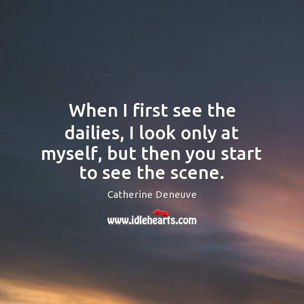 When I first see the dailies, I look only at myself, but then you start to see the scene. Catherine Deneuve Picture Quote