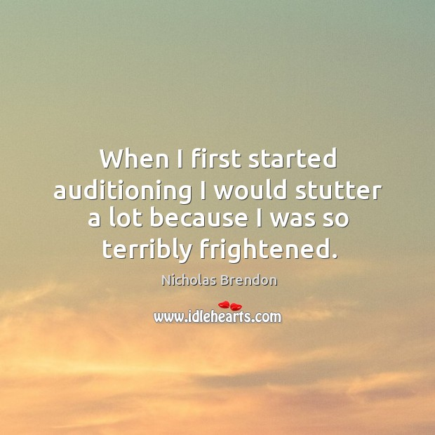 When I first started auditioning I would stutter a lot because I was so terribly frightened. Nicholas Brendon Picture Quote