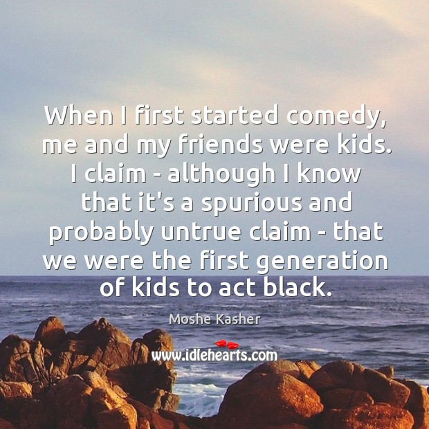 When I first started comedy, me and my friends were kids. I Image