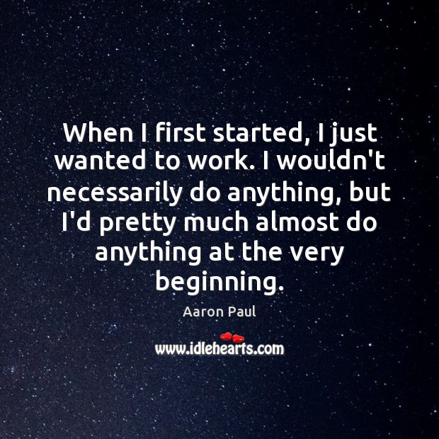 When I first started, I just wanted to work. I wouldn't necessarily Aaron Paul Picture Quote