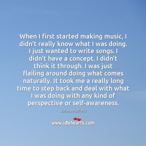 When I first started making music, I didn't really know what I Juliana Hatfield Picture Quote