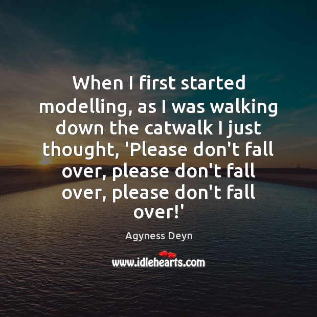 When I first started modelling, as I was walking down the catwalk Agyness Deyn Picture Quote