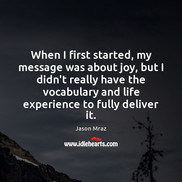 When I first started, my message was about joy, but I didn't Image