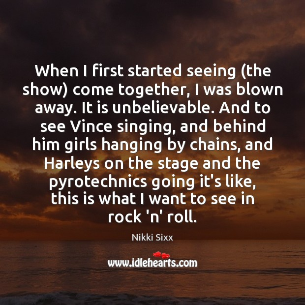 When I first started seeing (the show) come together, I was blown Nikki Sixx Picture Quote