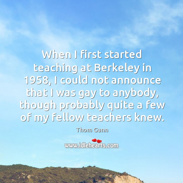 When I first started teaching at berkeley in 1958, I could not announce that Thom Gunn Picture Quote