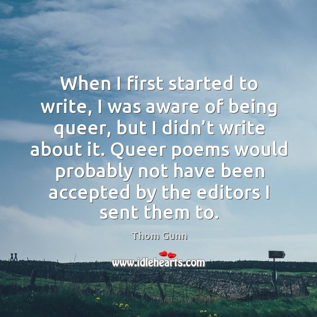 When I first started to write, I was aware of being queer, but I didn't write about it. Thom Gunn Picture Quote
