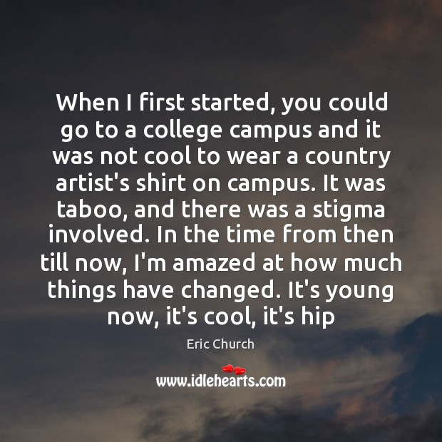 When I first started, you could go to a college campus and Eric Church Picture Quote