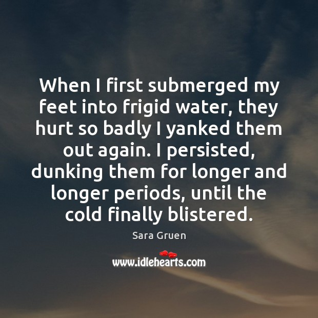 When I first submerged my feet into frigid water, they hurt so Image